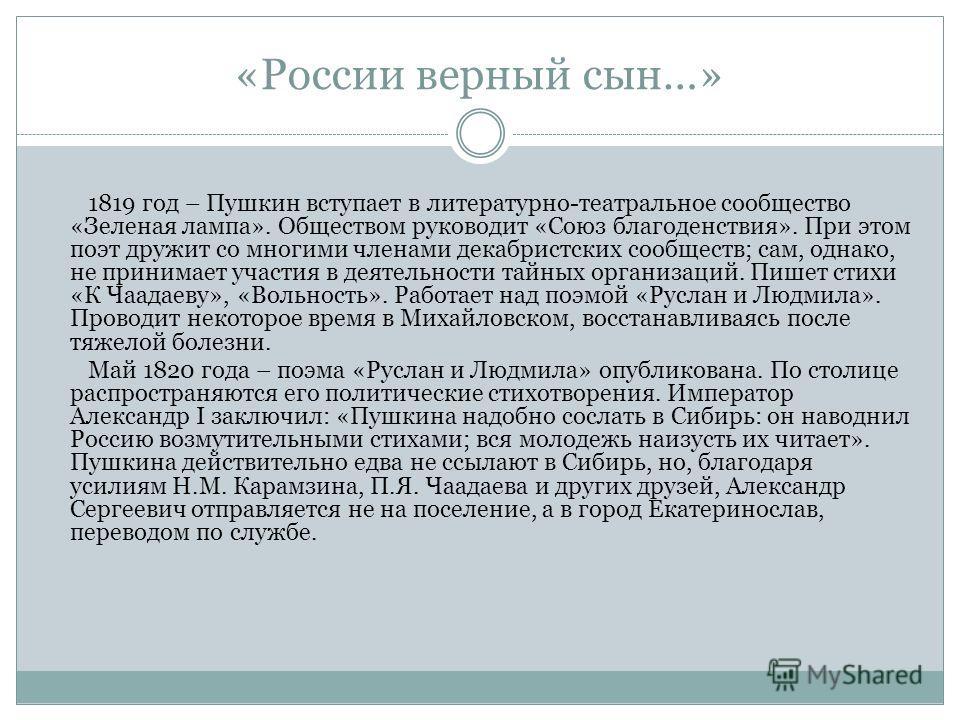 «России верный сын…» 1819 год – Пушкин вступает в литературно-театральное сообщество «Зеленая лампа». Обществом руководит «Союз благоденствия». При этом поэт дружит со многими членами декабристских сообществ; сам, однако, не принимает участия в деяте