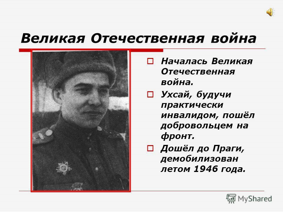 Великая Отечественная война Началась Великая Отечественная война. Ухсай, будучи практически инвалидом, пошёл добровольцем на фронт. Дошёл до Праги, демобилизован летом 1946 года.