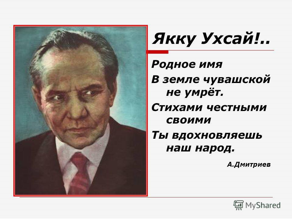 Якку Ухсай!.. Родное имя В земле чувашской не умрёт. Стихами честными своими Ты вдохновляешь наш народ. А.Дмитриев
