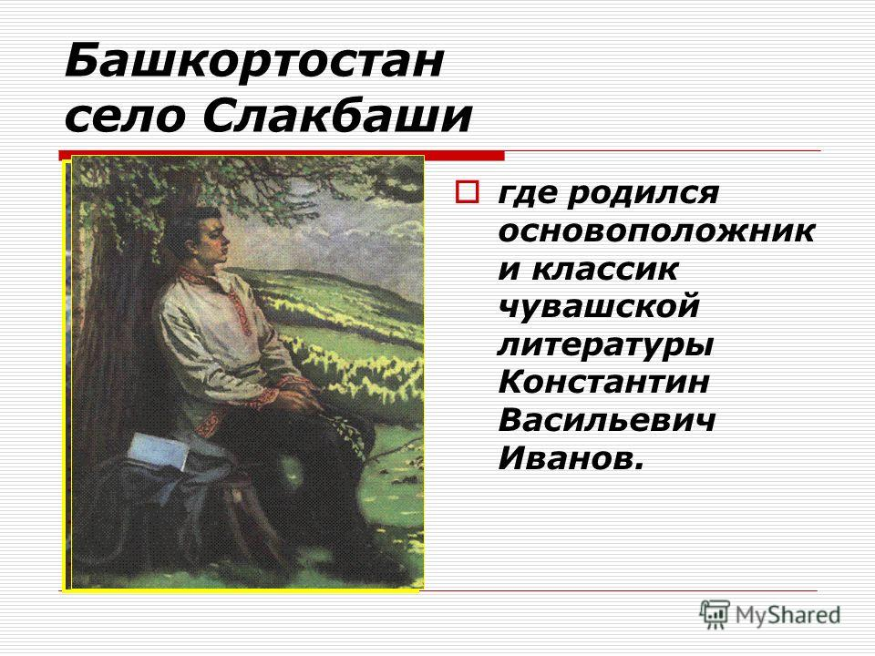 Башкортостан село Слакбаши где родился основоположник и классик чувашской литературы Константин Васильевич Иванов.