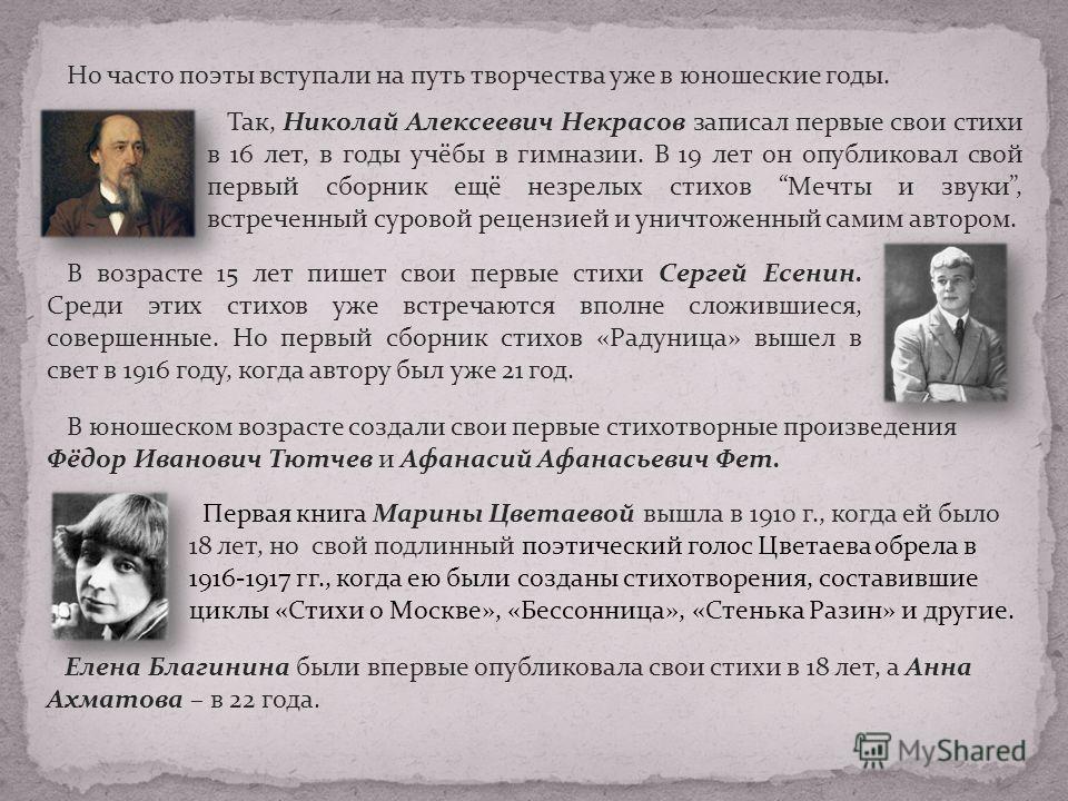 Но часто поэты вступали на путь творчества уже в юношеские годы. Так, Николай Алексеевич Некрасов записал первые свои стихи в 16 лет, в годы учёбы в гимназии. В 19 лет он опубликовал свой первый сборник ещё незрелых стихов Мечты и звуки, встреченный