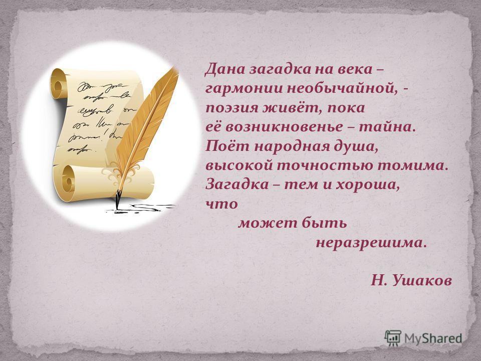 Дана загадка на века – гармонии необычайной, - поэзия живёт, пока её возникновенье – тайна. Поёт народная душа, высокой точностью томима. Загадка – тем и хороша, что может быть неразрешима. Н. Ушаков