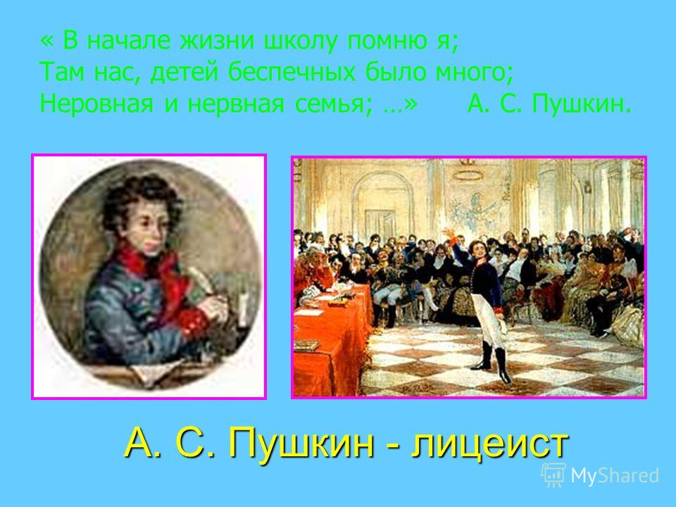 А. С. Пушкин - лицеист « В начале жизни школу помню я; Там нас, детей беспечных было много; Неровная и нервная семья; …» А. С. Пушкин.