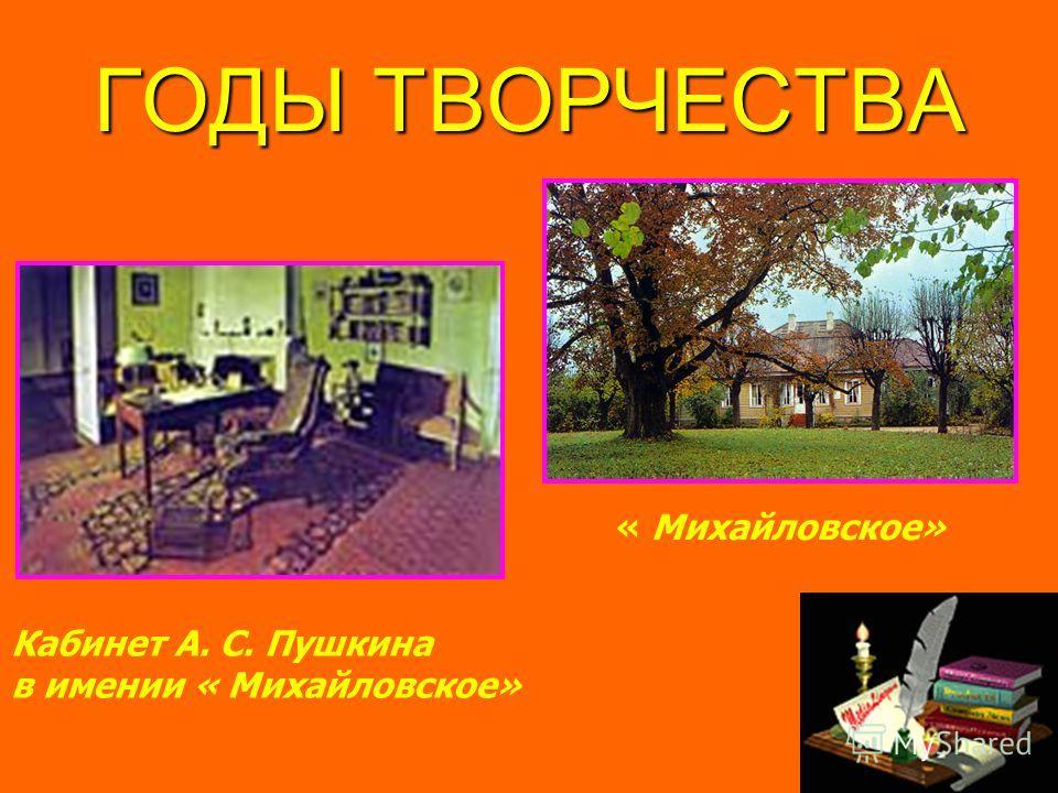 ГОДЫ ТВОРЧЕСТВА Кабинет А. С. Пушкина в имении « Михайловское» « Михайловское»