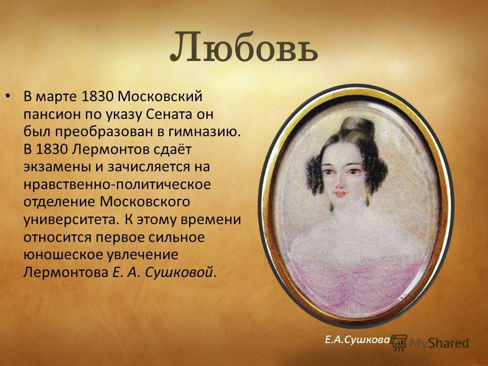 Любовь В марте 1830 Московский пансион по указу Сената он был преобразован в гимназию. В 1830 Лермонтов сдаёт экзамены и зачисляется на нравственно-политическое отделение Московского университета. К этому времени относится первое сильное юношеское ув