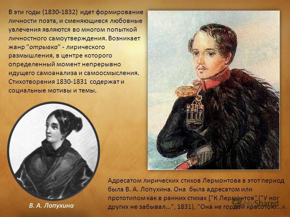 В эти годы (1830-1832) идет формирование личности поэта, и сменяющиеся любовные увлечения являются во многом попыткой личностного самоутверждения. Возникает жанр