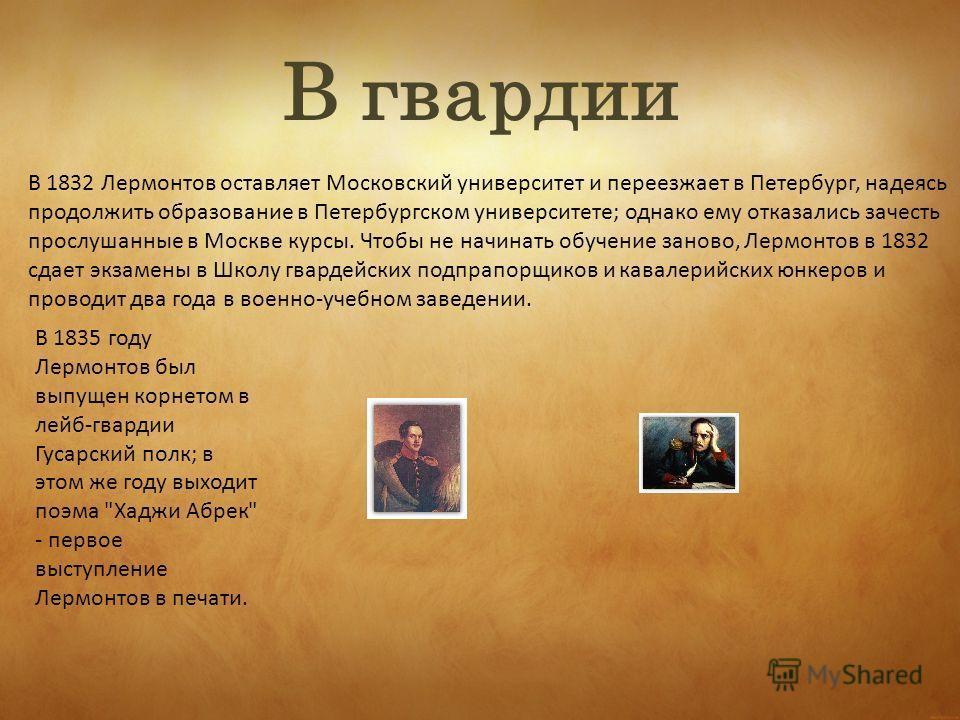В 1832 Лермонтов оставляет Московский университет и переезжает в Петербург, надеясь продолжить образование в Петербургском университете; однако ему отказались зачесть прослушанные в Москве курсы. Чтобы не начинать обучение заново, Лермонтов в 1832 сд