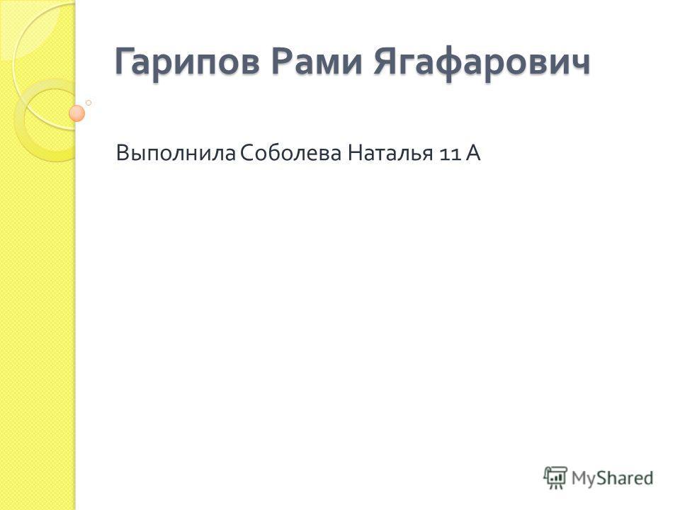 Гарипов Рами Ягафарович Выполнила Соболева Наталья 11 А