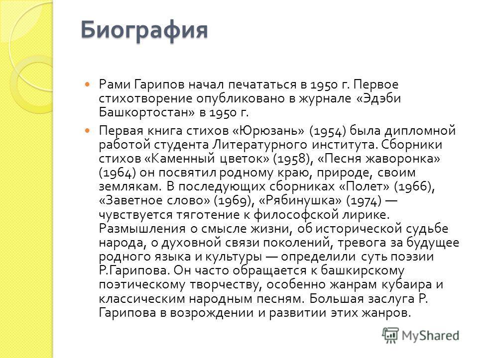 Биография Рами Гарипов начал печататься в 1950 г. Первое стихотворение опубликовано в журнале « Эдэби Башкортостан » в 1950 г. Первая книга стихов « Юрюзань » (1954) была дипломной работой студента Литературного института. Сборники стихов « Каменный