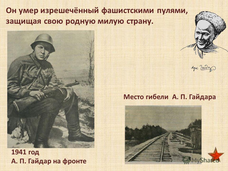 1941 год А. П. Гайдар на фронте Место гибели А. П. Гайдара Он умер изрешечённый фашистскими пулями, защищая свою родную милую страну.