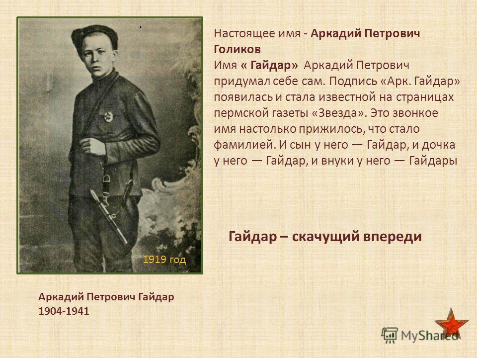 1919 год Аркадий Петрович Гайдар 1904-1941. Настоящее имя - Аркадий Петрович Голиков Имя « Гайдар» Аркадий Петрович придумал себе сам. Подпись «Арк. Гайдар» появилась и стала известной на страницах пермской газеты «Звезда». Это звонкое имя настолько