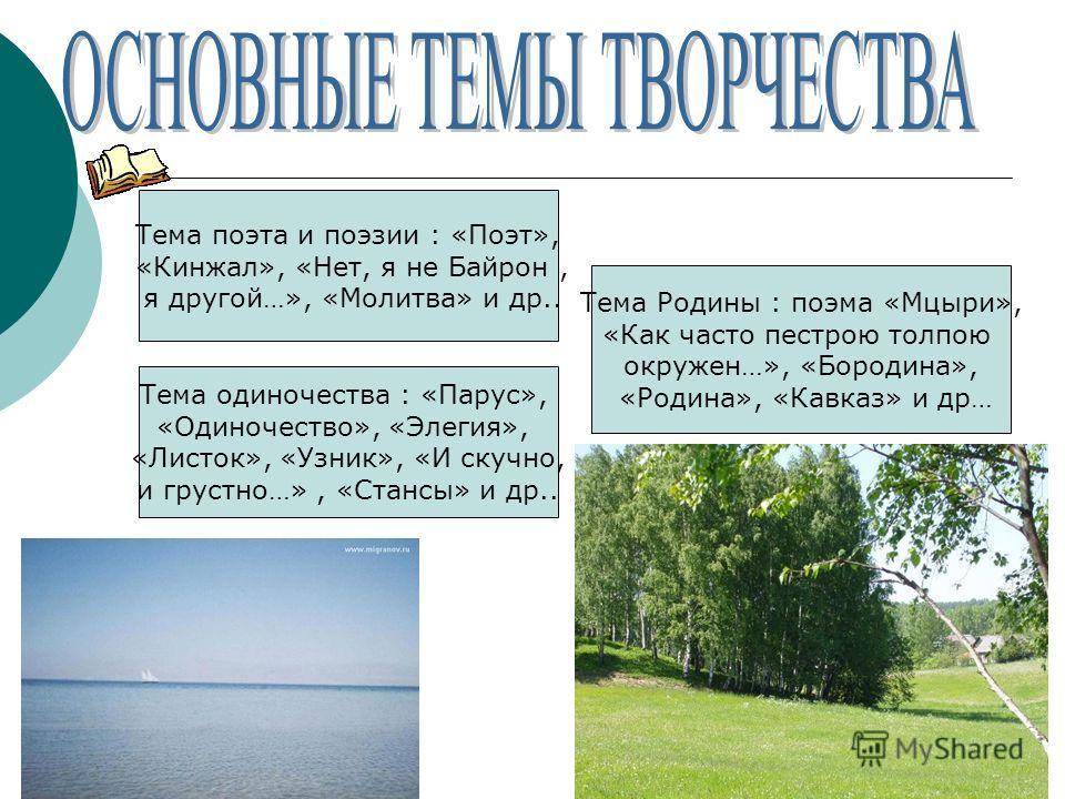 Тема поэта и поэзии : «Поэт», «Кинжал», «Нет, я не Байрон, я другой…», «Молитва» и др.. Тема одиночества : «Парус», «Одиночество», «Элегия», «Листок», «Узник», «И скучно, и грустно…», «Стансы» и др.. Тема Родины : поэма «Мцыри», «Как часто пестрою то