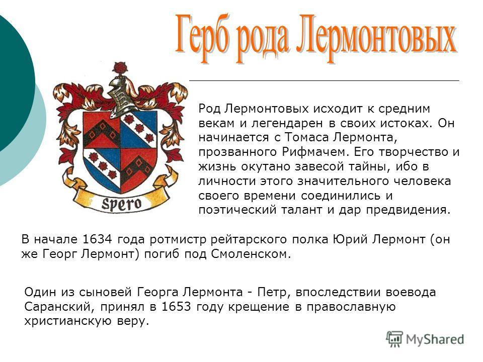 Род Лермонтовых исходит к средним векам и легендарен в своих истоках. Он начинается с Томаса Лермонта, прозванного Рифмачем. Его творчество и жизнь окутано завесой тайны, ибо в личности этого значительного человека своего времени соединились и поэтич
