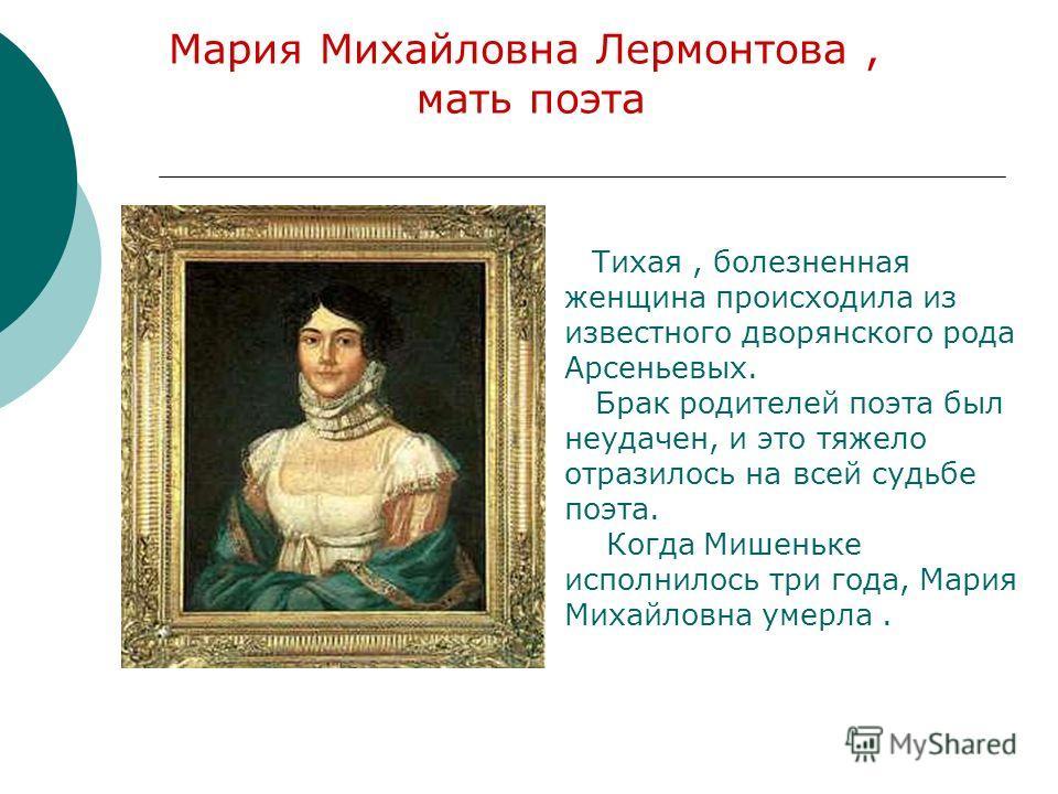 Мария Михайловна Лермонтова, мать поэта Тихая, болезненная женщина происходила из известного дворянского рода Арсеньевых. Брак родителей поэта был неудачен, и это тяжело отразилось на всей судьбе поэта. Когда Мишеньке исполнилось три года, Мария Миха