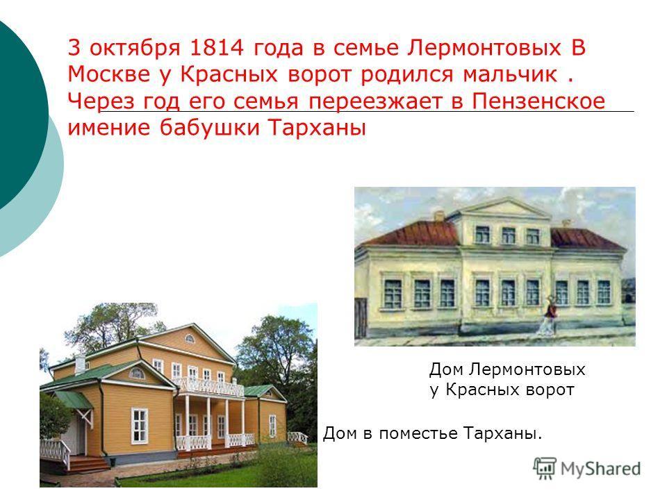 3 октября 1814 года в семье Лермонтовых В Москве у Красных ворот родился мальчик. Через год его семья переезжает в Пензенское имение бабушки Тарханы Дом Лермонтовых у Красных ворот Дом в поместье Тарханы.