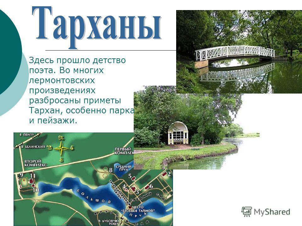 Здесь прошло детство поэта. Во многих лермонтовских произведениях разбросаны приметы Тархан, особенно парка и пейзажи.