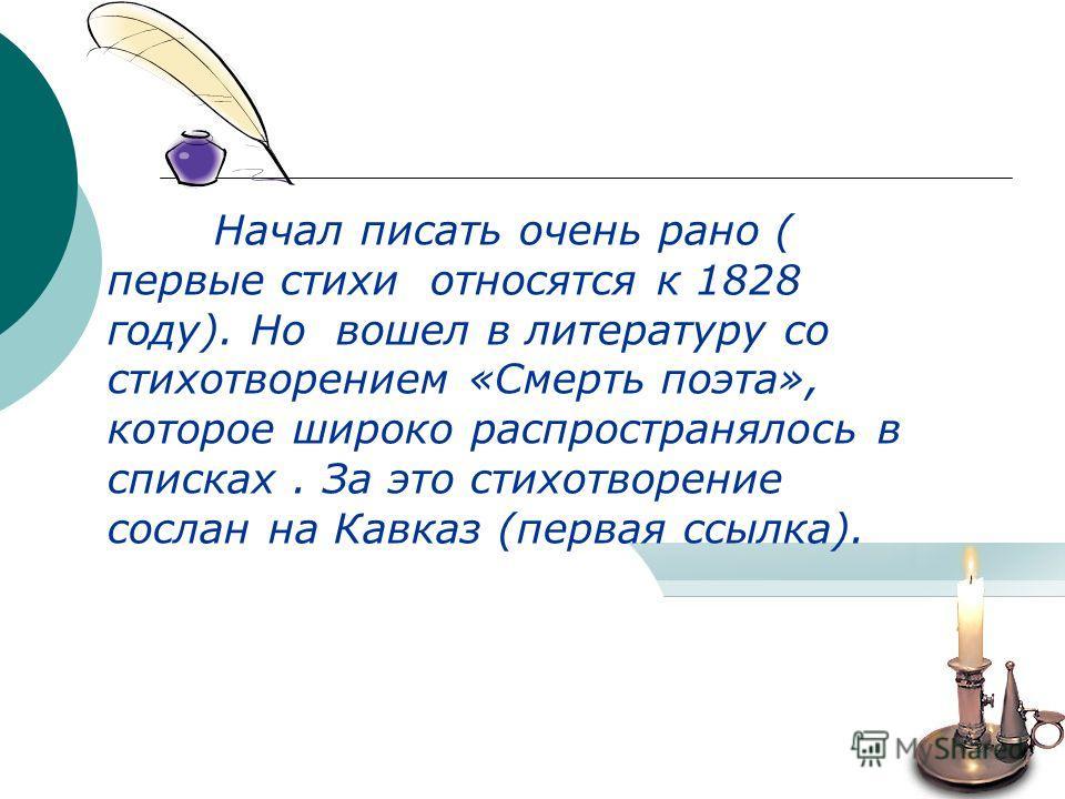 Начал писать очень рано ( первые стихи относятся к 1828 году). Но вошел в литературу со стихотворением «Смерть поэта», которое широко распространялось в списках. За это стихотворение сослан на Кавказ (первая ссылка).