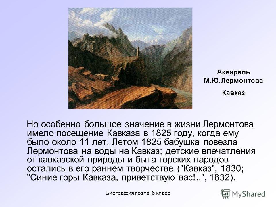 Биография поэта. 6 класс Но особенно большое значение в жизни Лермонтова имело посещение Кавказа в 1825 году, когда ему было около 11 лет. Летом 1825 бабушка повезла Лермонтова на воды на Кавказ; детские впечатления от кавказской природы и быта горск
