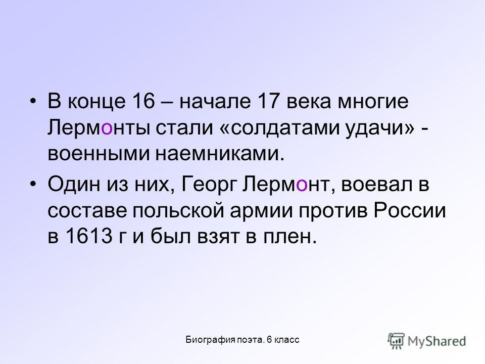 Биография поэта. 6 класс В конце 16 – начале 17 века многие Лермонты стали «солдатами удачи» - военными наемниками. Один из них, Георг Лермонт, воевал в составе польской армии против России в 1613 г и был взят в плен.