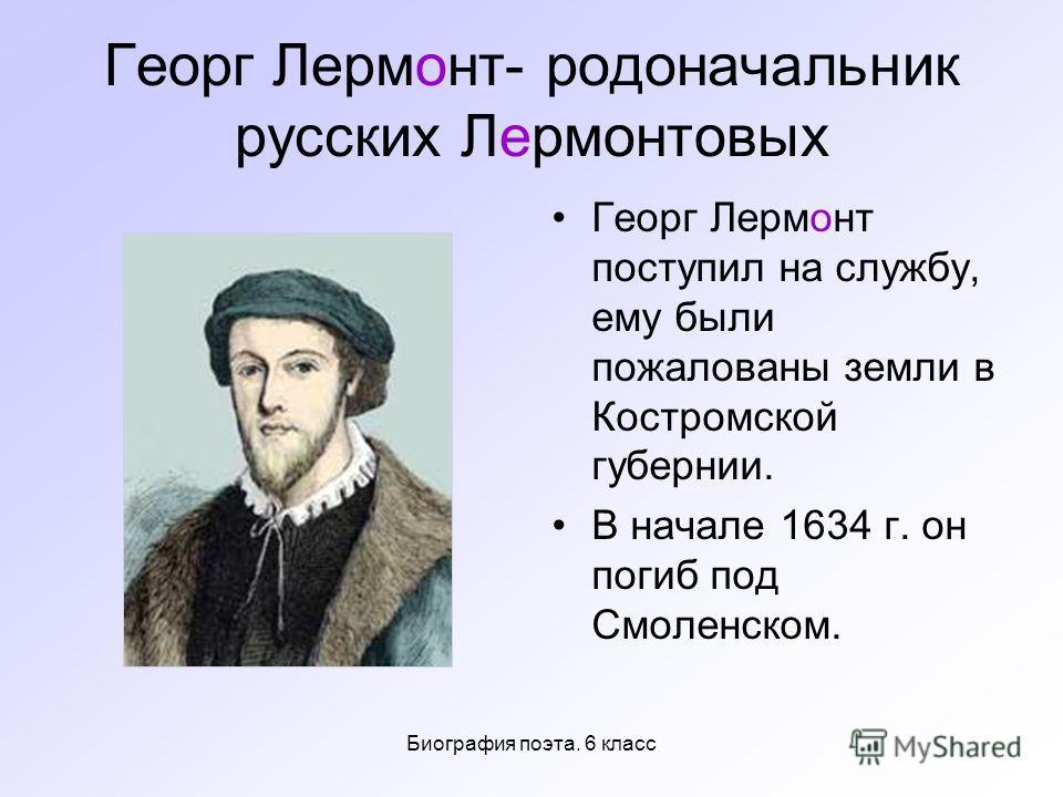 Биография поэта. 6 класс Георг Лермонт- родоначальник русских Лермонтовых Георг Лермонт поступил на службу, ему были пожалованы земли в Костромской губернии. В начале 1634 г. он погиб под Смоленском.