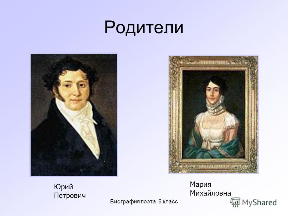 Биография поэта. 6 класс Родители Юрий Петрович Мария Михайловна