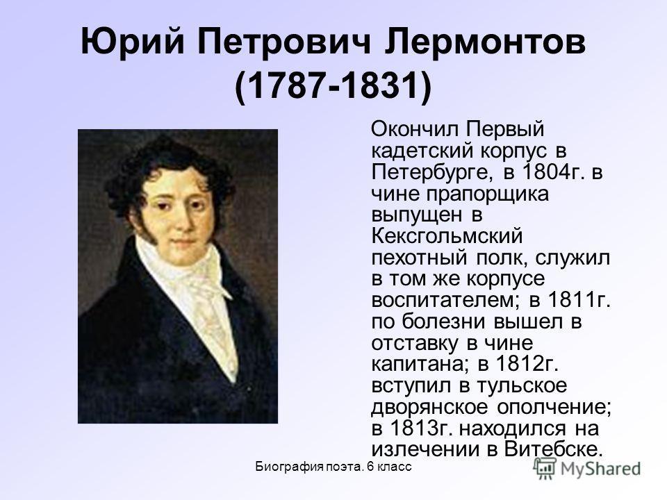 Биография поэта. 6 класс Юрий Петрович Лермонтов (1787-1831) Окончил Первый кадетский корпус в Петербурге, в 1804 г. в чине прапорщика выпущен в Кексгольмский пехотный полк, служил в том же корпусе воспитателем; в 1811 г. по болезни вышел в отставку
