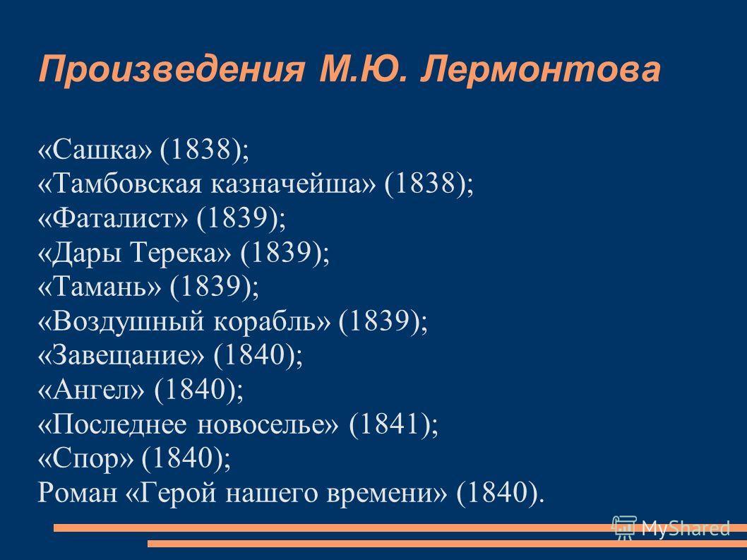 Произведения М.Ю. Лермонтова «Сашка» (1838); «Тамбовская казначейша» (1838); «Фаталист» (1839); «Дары Терека» (1839); «Тамань» (1839); «Воздушный корабль» (1839); «Завещание» (1840); «Ангел» (1840); «Последнее новоселье» (1841); «Спор» (1840); Роман