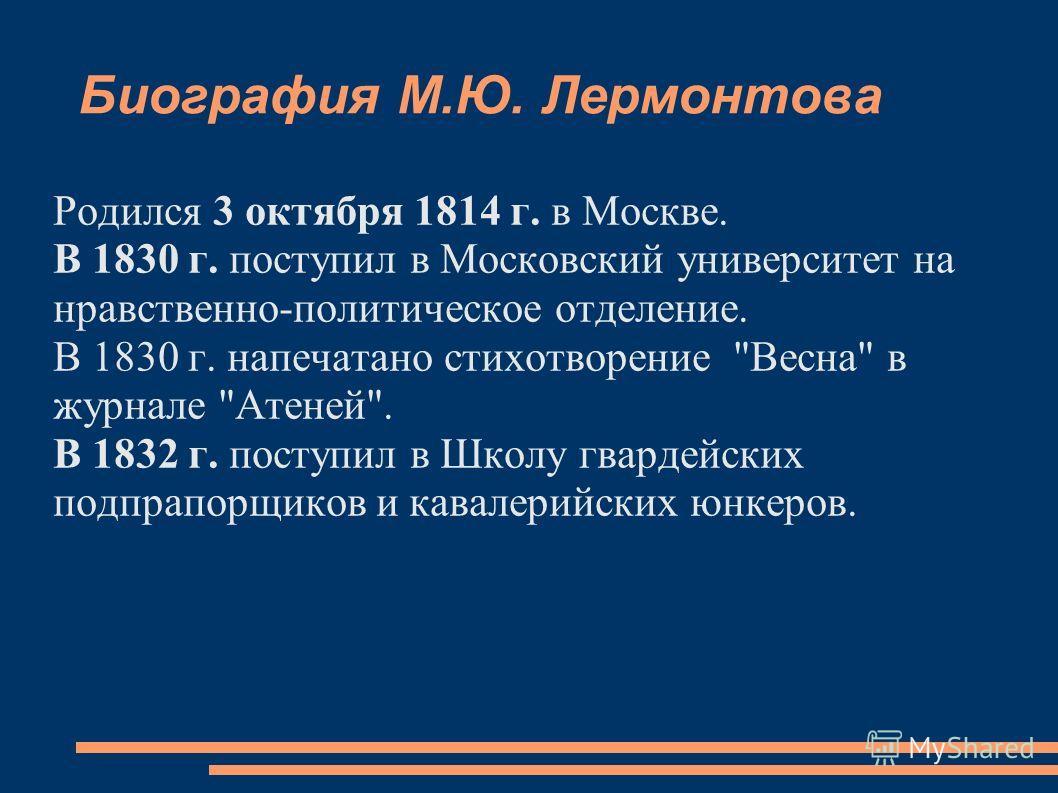 Биография М.Ю. Лермонтова Родился 3 октября 1814 г. в Москве. В 1830 г. поступил в Московский университет на нравственно-политическое отделение. В 1830 г. напечатано стихотворение