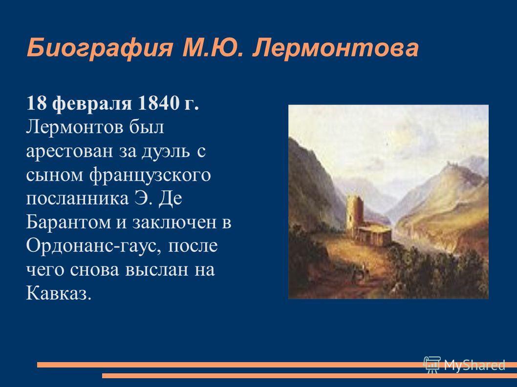 Биография М.Ю. Лермонтова 18 февраля 1840 г. Лермонтов был арестован за дуэль с сыном французского посланника Э. Де Барантом и заключен в Ордонанс-гаус, после чего снова выслан на Кавказ.