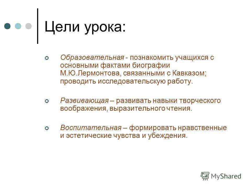 Цели урока: Образовательная - познакомить учащихся с основными фактами биографии М.Ю.Лермонтова, связанными с Кавказом; проводить исследовательскую работу. Развивающая – развивать навыки творческого воображения, выразительного чтения. Воспитательная