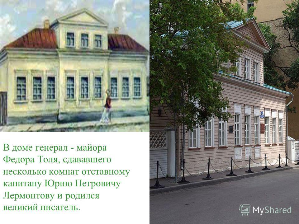 В доме генерал - майора Федора Толя, сдававшего несколько комнат отставному капитану Юрию Петровичу Лермонтову и родился великий писатель.