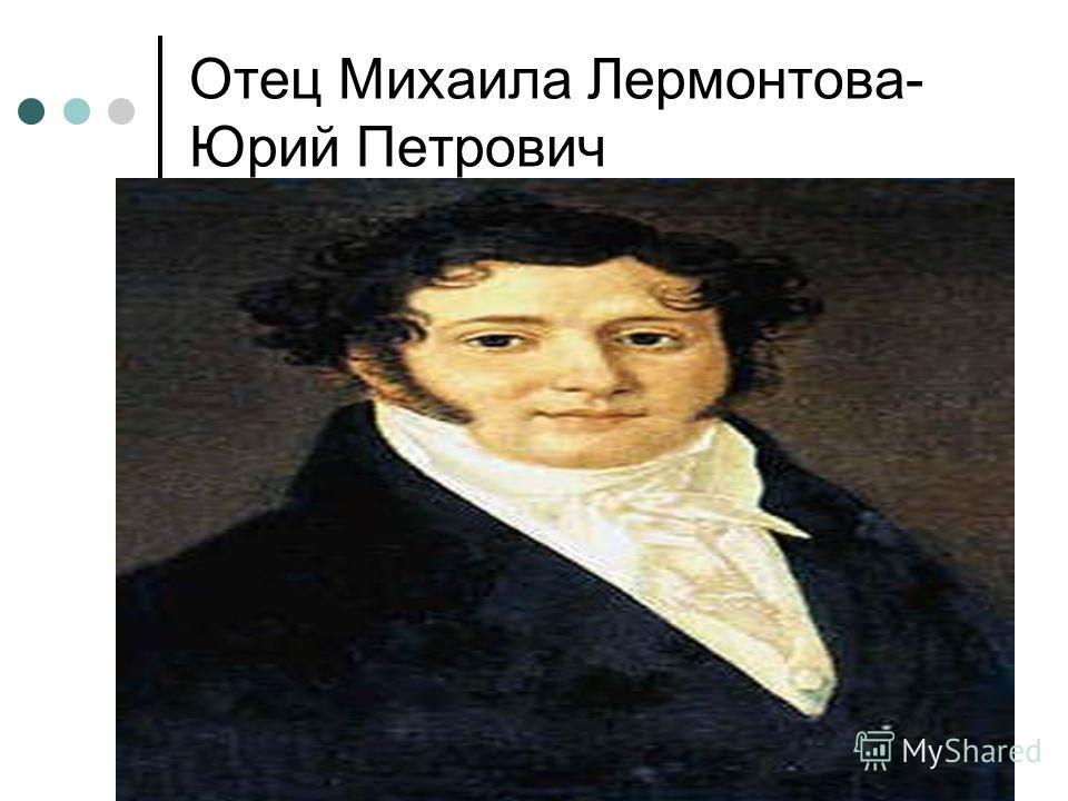 Отец Михаила Лермонтова- Юрий Петрович