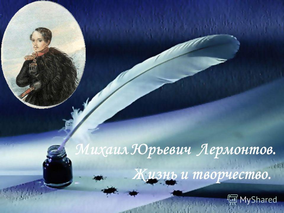 Михаил Юрьевич Лермонтов. Жизнь и творчество.