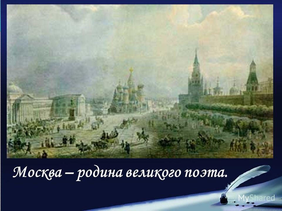 Москва – родина великого поэта.