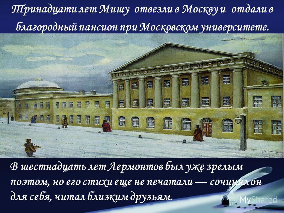 Тринадцати лет Мишу отвезли в Москву и отдали в благородный пансион при Московском университете. В шестнадцать лет Лермонтов был уже зрелым поэтом, но его стихи еще не печатали сочинял он для себя, читал близким друзьям.