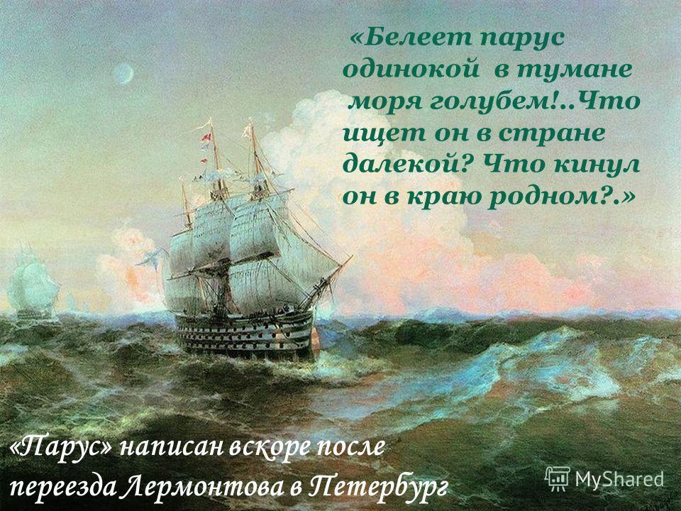 «Белеет парус одинокой в тумане моря голубем!..Что ищет он в стране далекой? Что кинул он в краю родном?.» «Парус» написан вскоре после переезда Лермонтова в Петербург