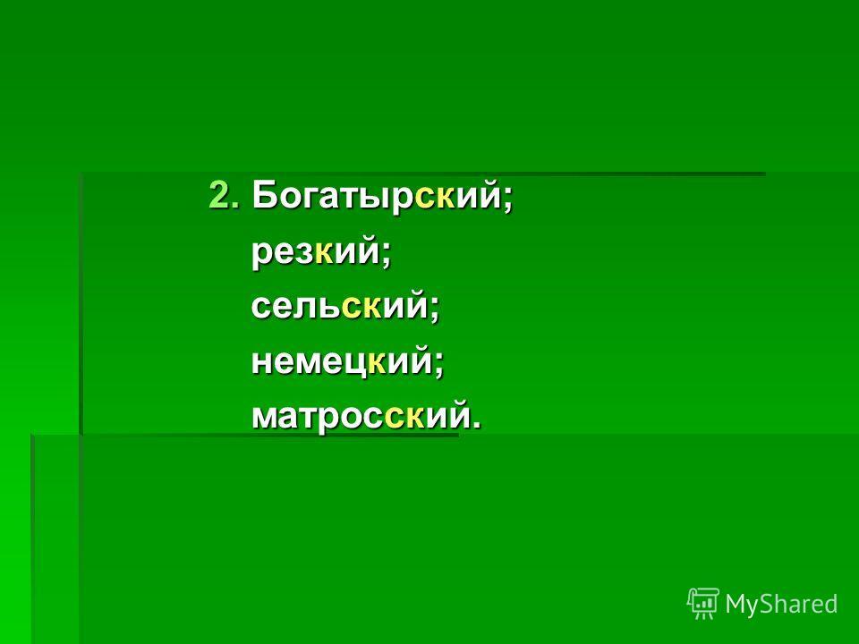 2. Богатырский; резкий; резкий; сельский; сельский; немецкий; немецкий; матросский. матросский.