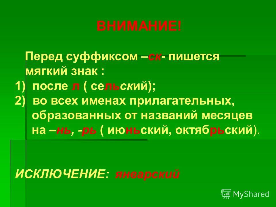 ВНИМАНИЕ! Перед суффиксом –ск- пишется мягкий знак : 1) после л ( сельский); 2) во всех именах прилагательных, образованных от названий месяцев на –нь, -рь ( июньский, октябрьский). ИСКЛЮЧЕНИЕ: январский