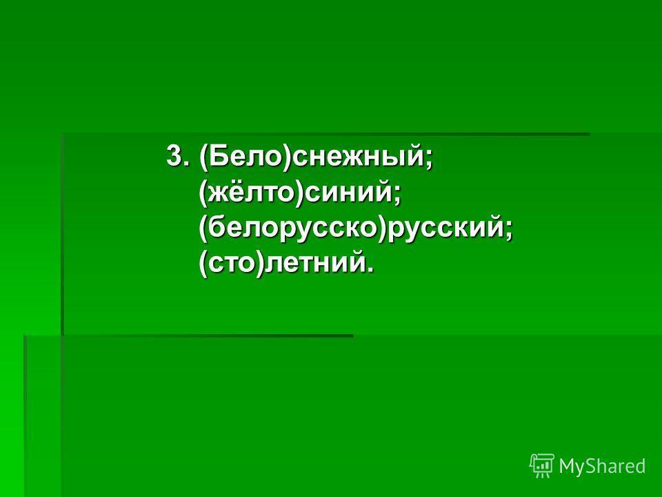 3. (Бело)снежный; (жёлто)синий; (жёлто)синий; (белорусско)русский; (белорусско)русский; (сто)летний. (сто)летний.
