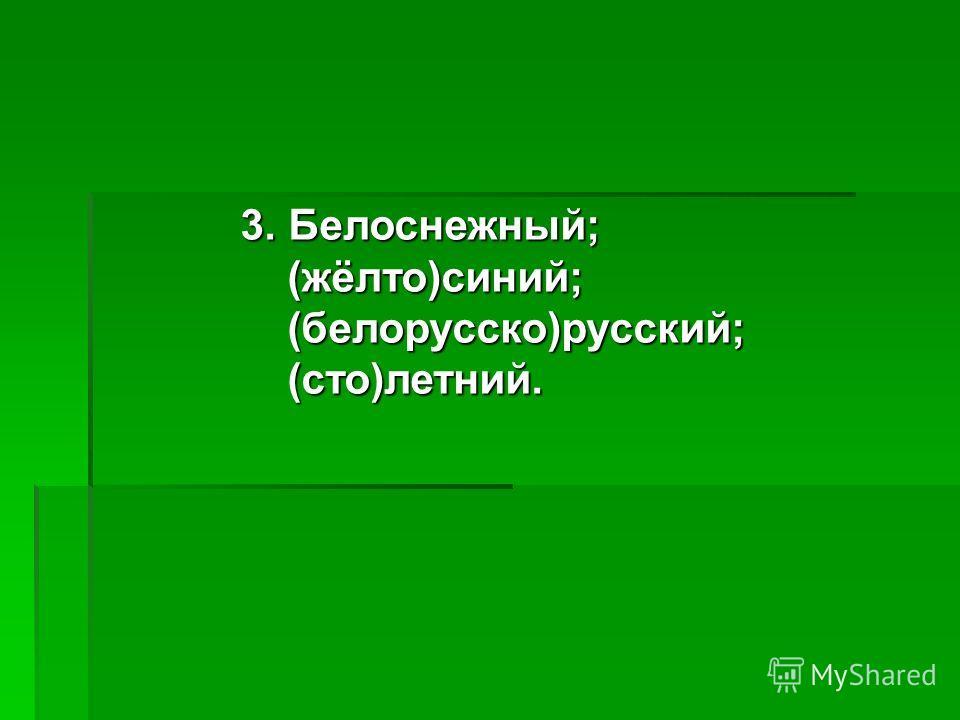 3. Белоснежный; (жёлто)синий; (жёлто)синий; (белорусско)русский; (белорусско)русский; (сто)летний. (сто)летний.