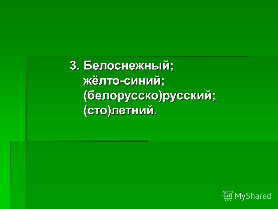 3. Белоснежный; жёлто-синий; жёлто-синий; (белорусско)русский; (белорусско)русский; (сто)летний. (сто)летний.