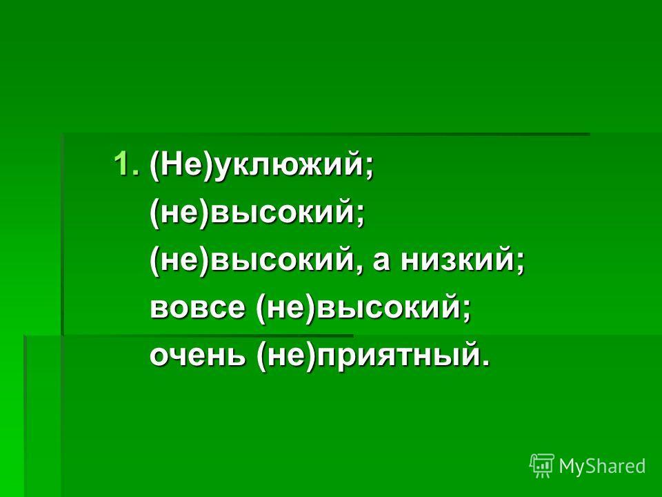1. (Не)уклюжий; (не)высокий; (не)высокий; (не)высокий, а низкий; (не)высокий, а низкий; вовсе (не)высокий; вовсе (не)высокий; очень (не)приятный. очень (не)приятный.