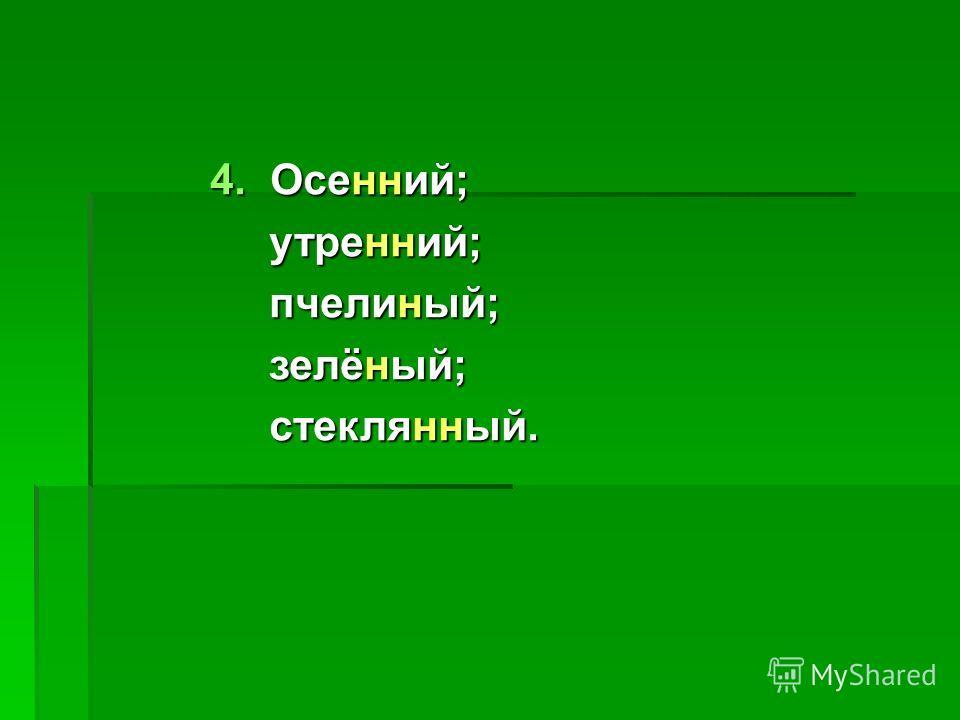 4. Осенний; утренний; утренний; пчелиный; пчелиный; зелёный; зелёный; стеклянный. стеклянный.