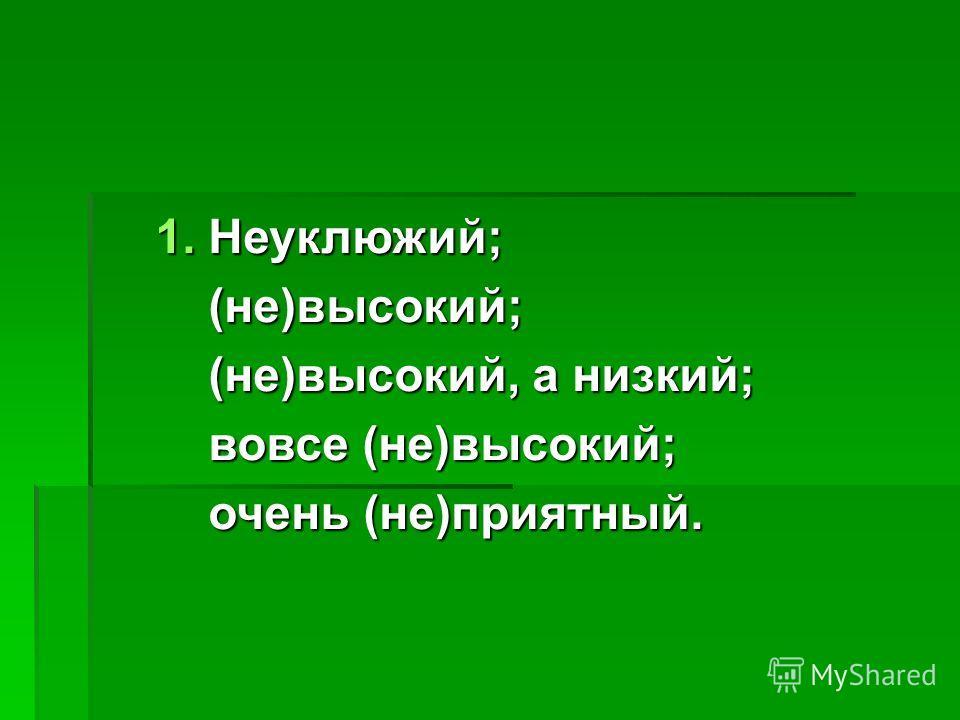 1. Неуклюжий; (не)высокий; (не)высокий; (не)высокий, а низкий; (не)высокий, а низкий; вовсе (не)высокий; вовсе (не)высокий; очень (не)приятный. очень (не)приятный.