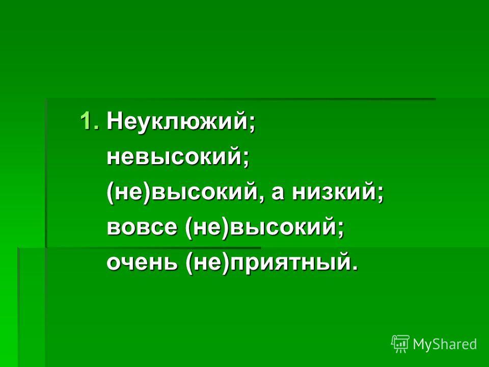 1. Неуклюжий; невысокий; невысокий; (не)высокий, а низкий; (не)высокий, а низкий; вовсе (не)высокий; вовсе (не)высокий; очень (не)приятный. очень (не)приятный.