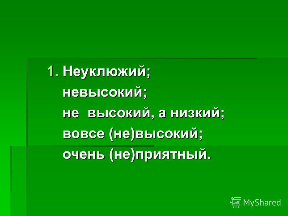 1. Неуклюжий; невысокий; невысокий; не высокий, а низкий; не высокий, а низкий; вовсе (не)высокий; вовсе (не)высокий; очень (не)приятный. очень (не)приятный.