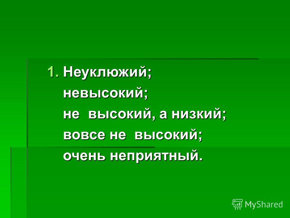 1. Неуклюжий; невысокий; невысокий; не высокий, а низкий; не высокий, а низкий; вовсе не высокий; вовсе не высокий; очень неприятный. очень неприятный.