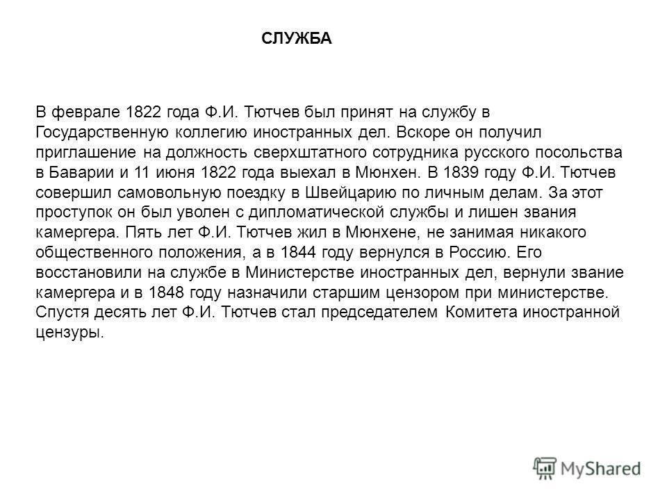 СЛУЖБА В феврале 1822 года Ф.И. Тютчев был принят на службу в Государственную коллегию иностранных дел. Вскоре он получил приглашение на должность сверхштатного сотрудника русского посольства в Баварии и 11 июня 1822 года выехал в Мюнхен. В 1839 году