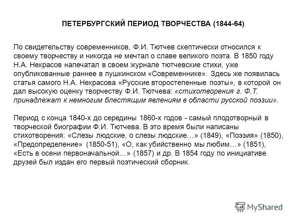 ПЕТЕРБУРГСКИЙ ПЕРИОД ТВОРЧЕСТВА (1844-64) По свидетельству современников, Ф.И. Тютчев скептически относился к своему творчеству и никогда не мечтал о славе великого поэта. В 1850 году Н.А. Некрасов напечатал в своем журнале тютчевские стихи, уже опуб