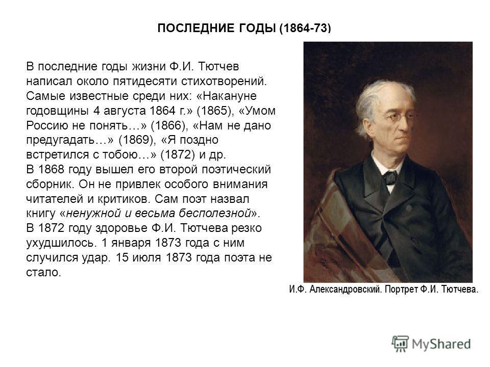 ПОСЛЕДНИЕ ГОДЫ (1864-73) В последние годы жизни Ф.И. Тютчев написал около пятидесяти стихотворений. Самые известные среди них: «Накануне годовщины 4 августа 1864 г.» (1865), «Умом Россию не понять…» (1866), «Нам не дано предугадать…» (1869), «Я поздн